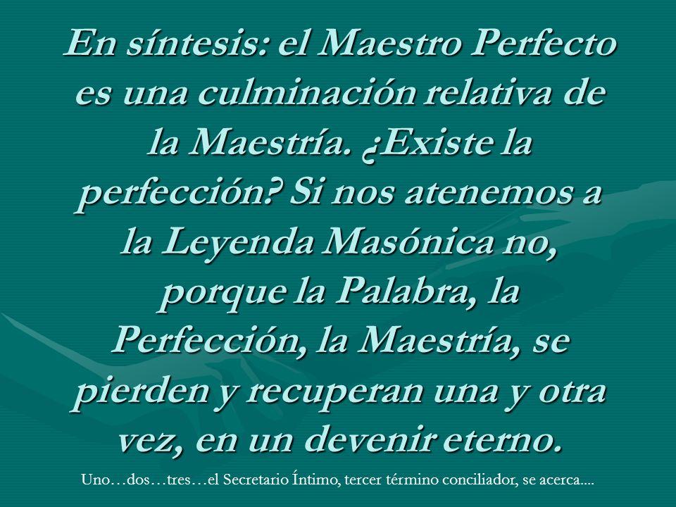 En síntesis: el Maestro Perfecto es una culminación relativa de la Maestría. ¿Existe la perfección? Si nos atenemos a la Leyenda Masónica no, porque l