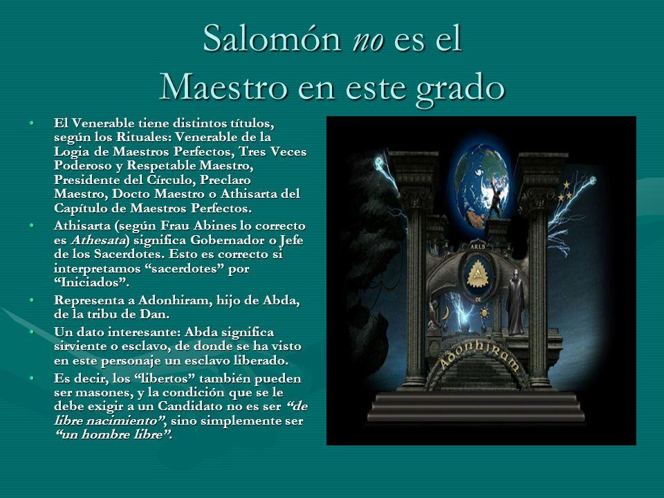 Salomón no es el Maestro en este grado El Venerable tiene distintos títulos, según los Rituales: Venerable de la Logia de Maestros Perfectos, Tres Vec