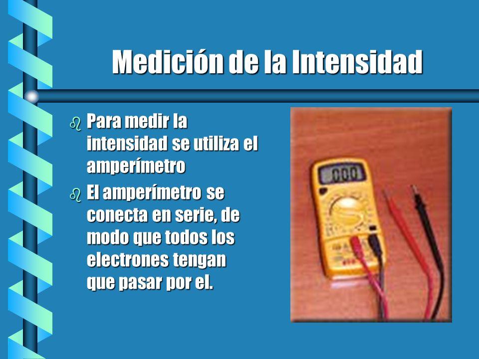 Medición de la Intensidad b Para medir la intensidad se utiliza el amperímetro b El amperímetro se conecta en serie, de modo que todos los electrones