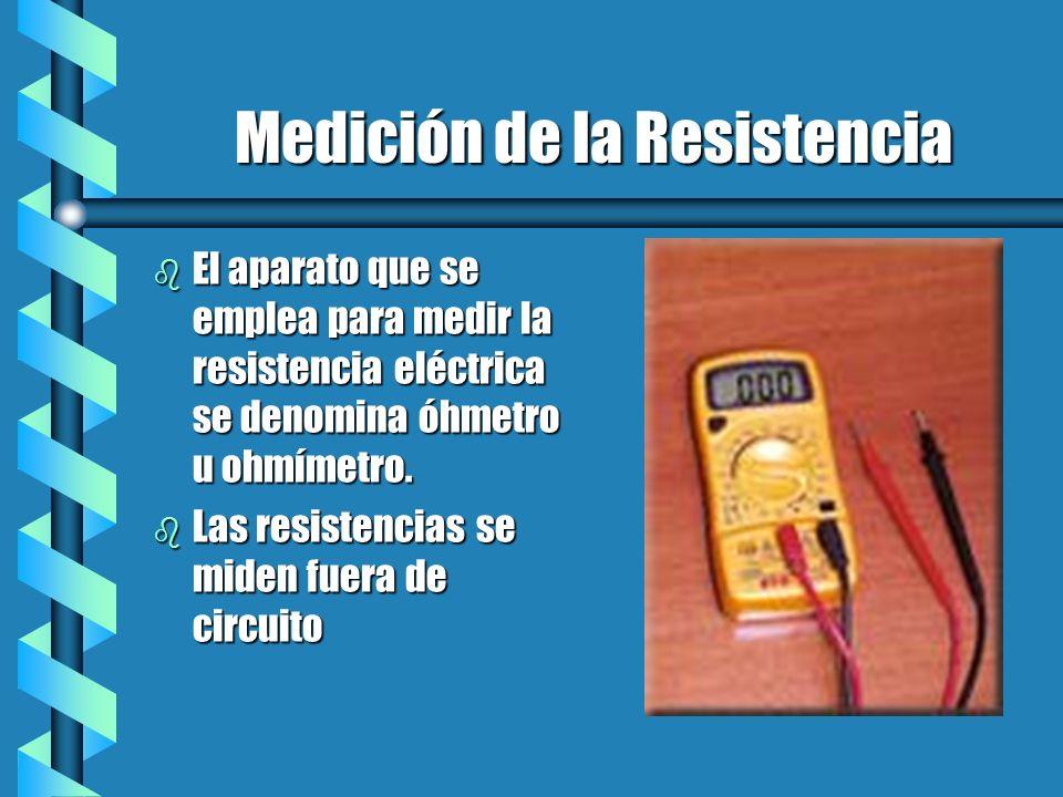 Medición de la Resistencia b El aparato que se emplea para medir la resistencia eléctrica se denomina óhmetro u ohmímetro. b Las resistencias se miden