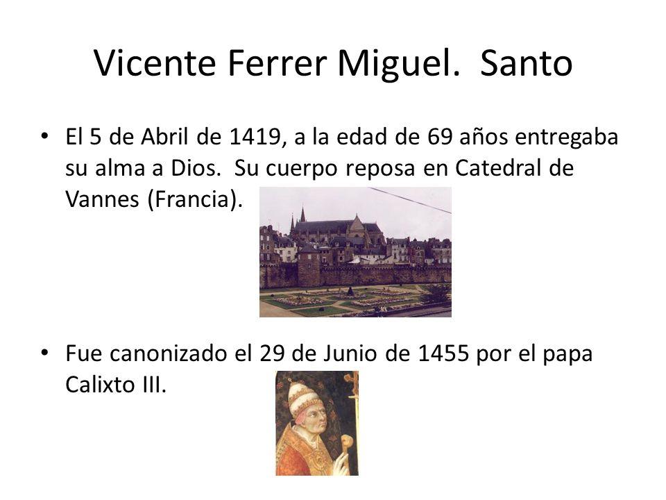 Vicente Ferrer Miguel. Santo El 5 de Abril de 1419, a la edad de 69 años entregaba su alma a Dios. Su cuerpo reposa en Catedral de Vannes (Francia). F