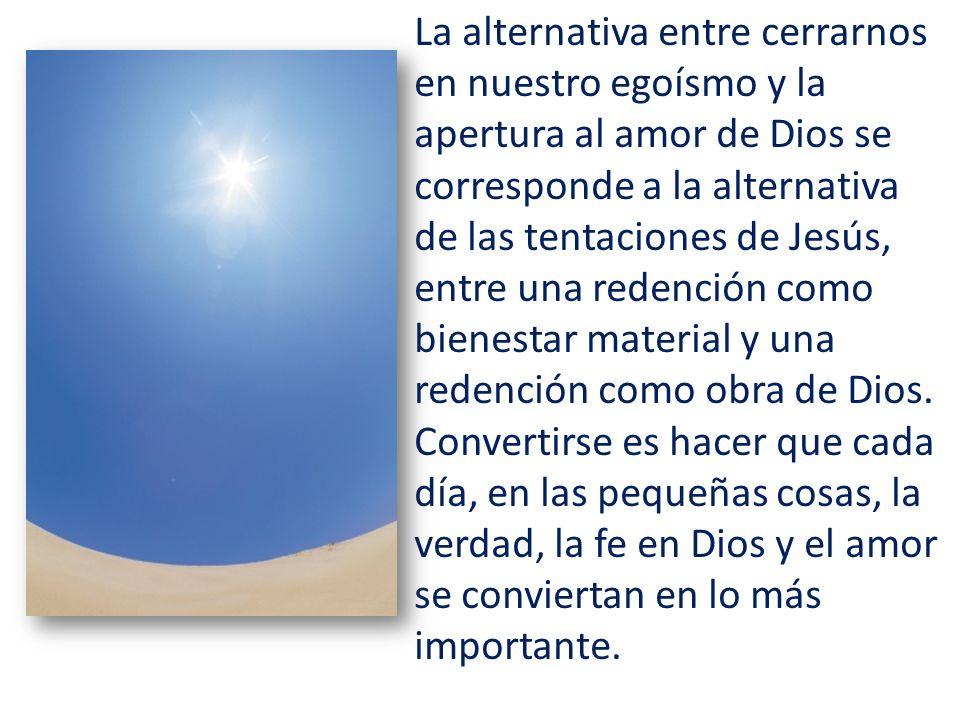 La alternativa entre cerrarnos en nuestro egoísmo y la apertura al amor de Dios se corresponde a la alternativa de las tentaciones de Jesús, entre una