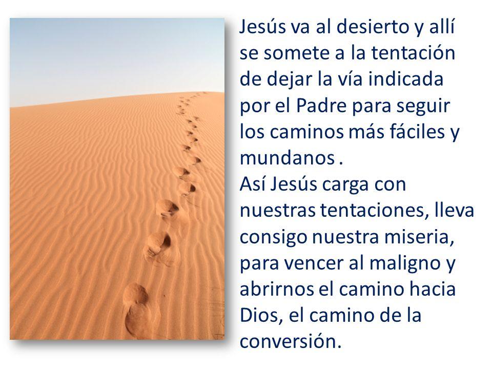 Jesús va al desierto y allí se somete a la tentación de dejar la vía indicada por el Padre para seguir los caminos más fáciles y mundanos. Así Jesús c