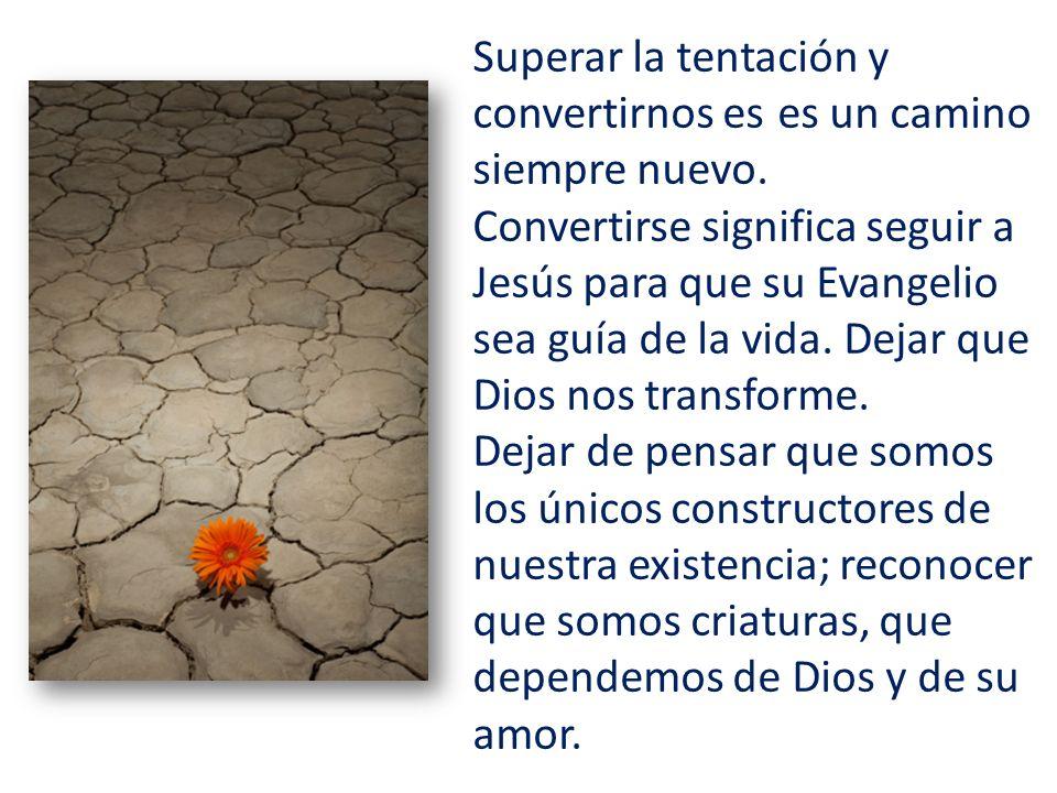 Superar la tentación y convertirnos es es un camino siempre nuevo. Convertirse significa seguir a Jesús para que su Evangelio sea guía de la vida. Dej