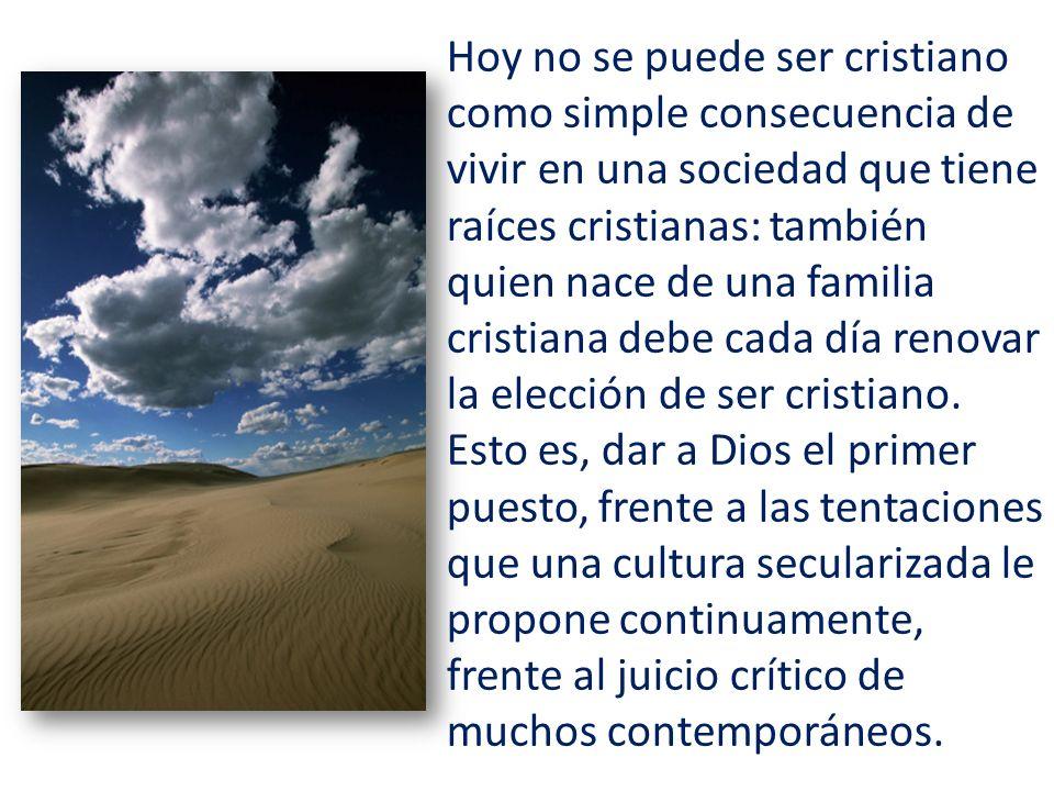 Hoy no se puede ser cristiano como simple consecuencia de vivir en una sociedad que tiene raíces cristianas: también quien nace de una familia cristia