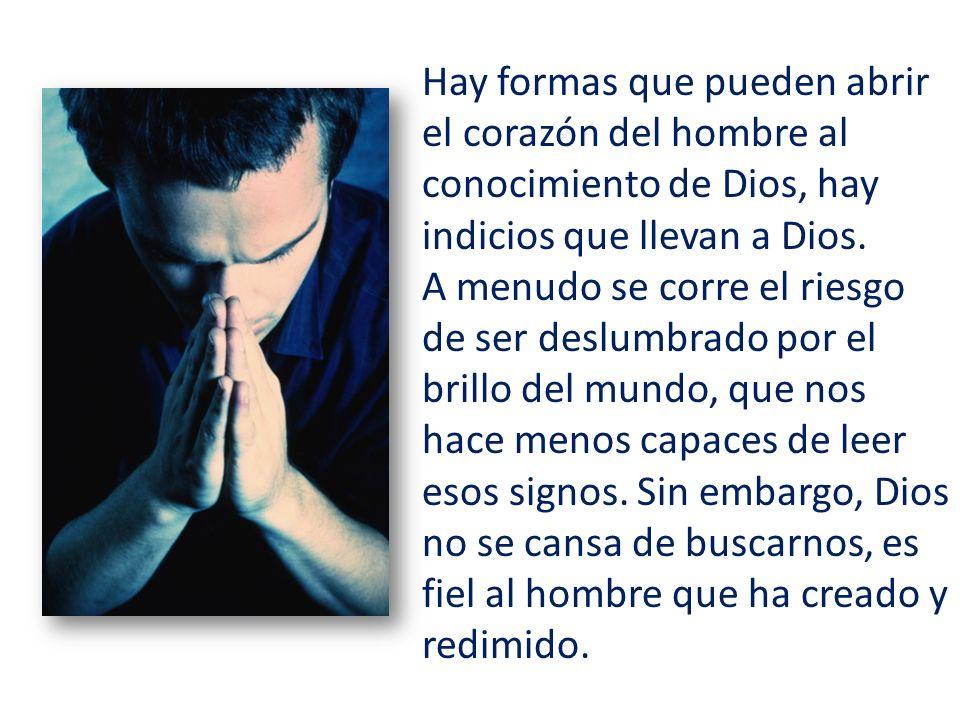 Hay formas que pueden abrir el corazón del hombre al conocimiento de Dios, hay indicios que llevan a Dios.