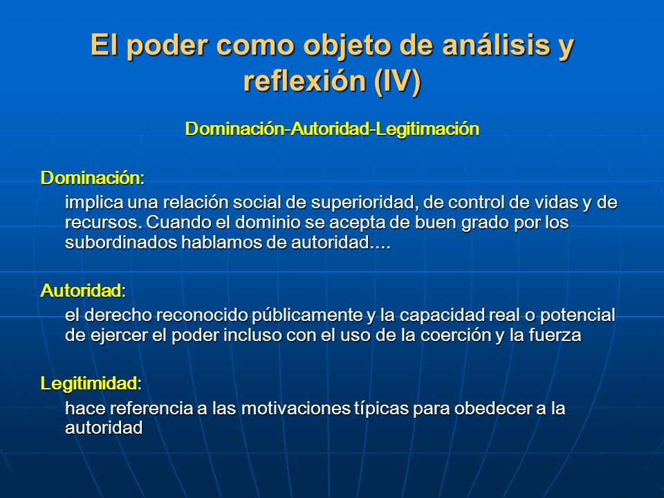 El poder como objeto de análisis y reflexión (IV) Dominación-Autoridad-Legitimación Dominación: implica una relación social de superioridad, de contro