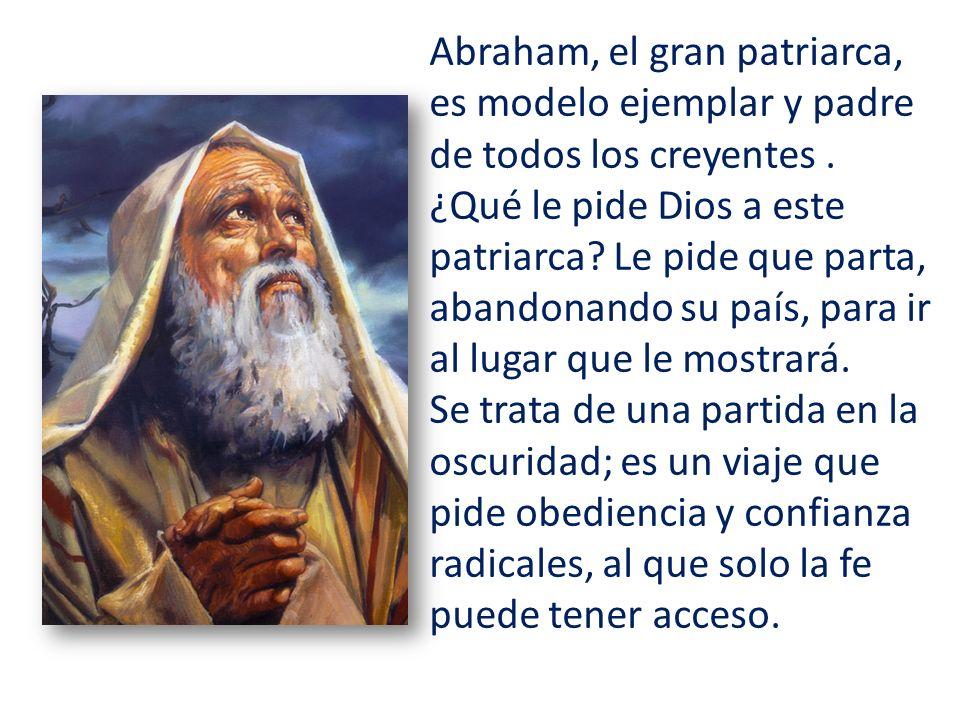 Abraham, el gran patriarca, es modelo ejemplar y padre de todos los creyentes. ¿Qué le pide Dios a este patriarca? Le pide que parta, abandonando su p