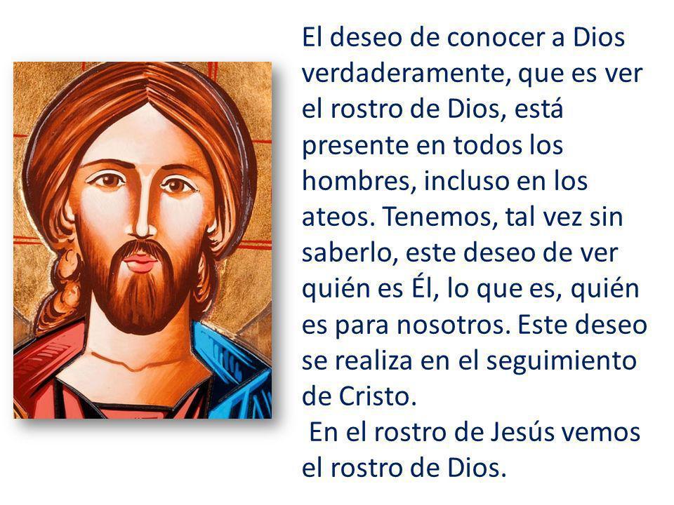El deseo de conocer a Dios verdaderamente, que es ver el rostro de Dios, está presente en todos los hombres, incluso en los ateos.