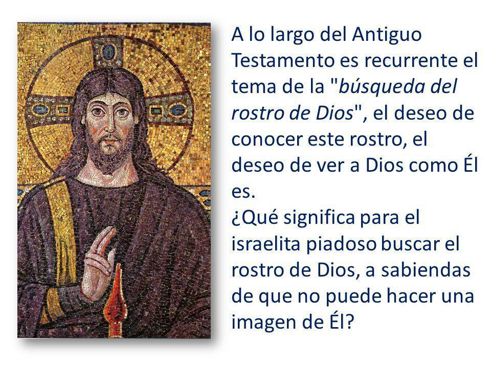 A lo largo del Antiguo Testamento es recurrente el tema de la búsqueda del rostro de Dios , el deseo de conocer este rostro, el deseo de ver a Dios como Él es.