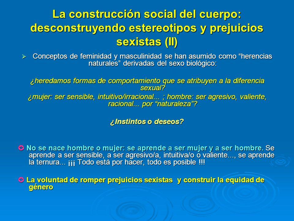 La construcción social del cuerpo: desconstruyendo estereotipos y prejuicios sexistas (II) Conceptos de feminidad y masculinidad se han asumido como h