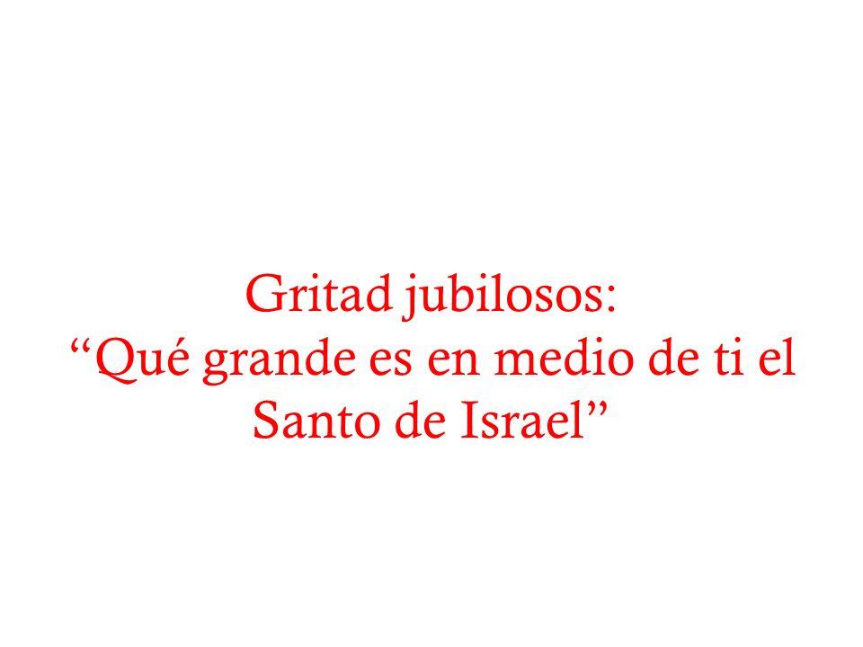 Gritad jubilosos: Qué grande es en medio de ti el Santo de Israel