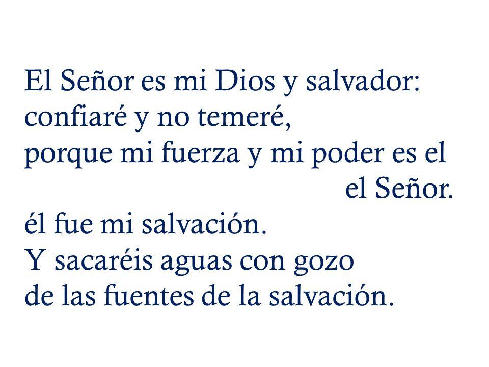 El Señor es mi Dios y salvador: confiaré y no temeré, porque mi fuerza y mi poder es el el Señor.