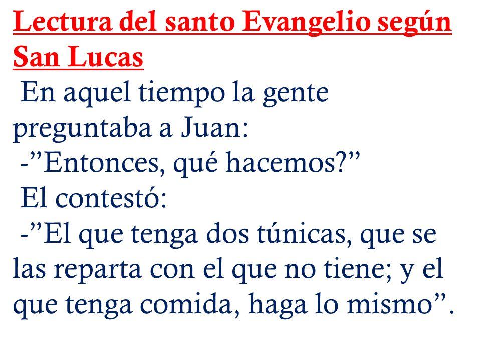 Lectura del santo Evangelio según San Lucas En aquel tiempo la gente preguntaba a Juan: -Entonces, qué hacemos.
