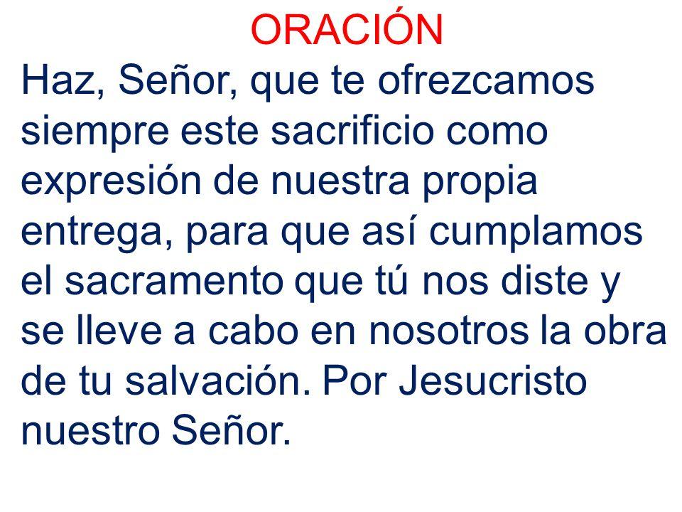 ORACIÓN Haz, Señor, que te ofrezcamos siempre este sacrificio como expresión de nuestra propia entrega, para que así cumplamos el sacramento que tú nos diste y se lleve a cabo en nosotros la obra de tu salvación.