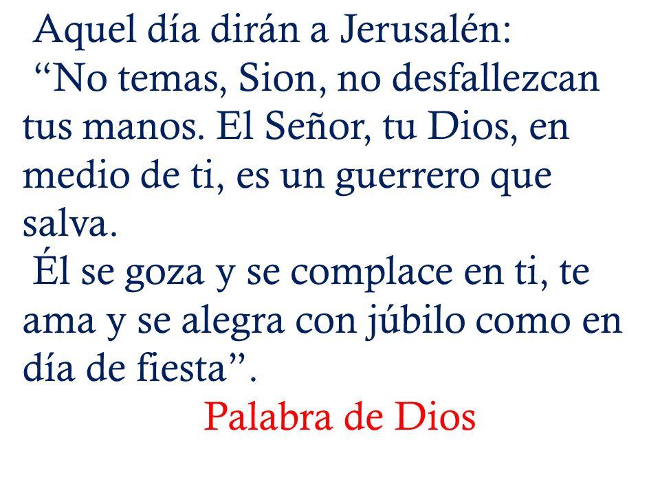 Aquel día dirán a Jerusalén: No temas, Sion, no desfallezcan tus manos.