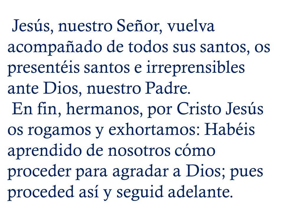 Jesús, nuestro Señor, vuelva acompañado de todos sus santos, os presentéis santos e irreprensibles ante Dios, nuestro Padre. En fin, hermanos, por Cri