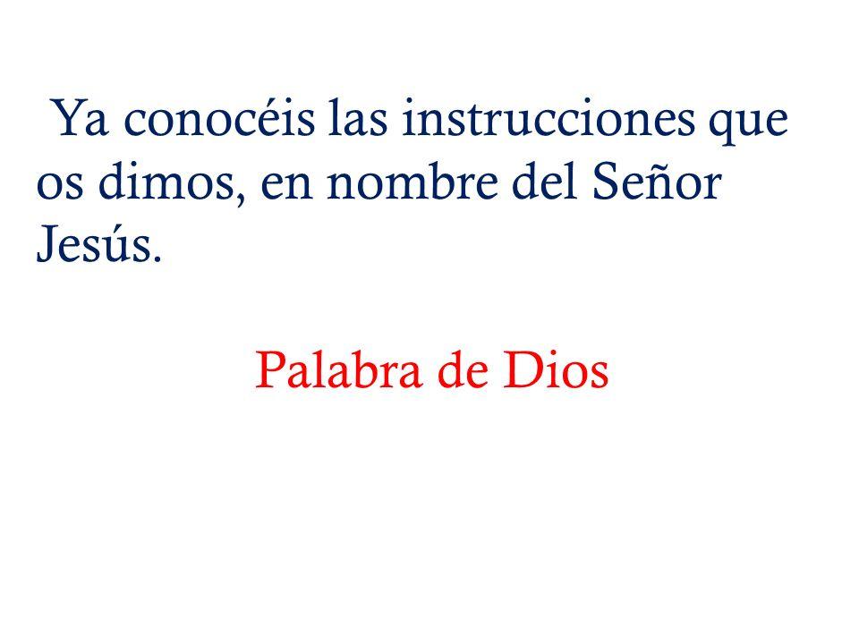 Ya conocéis las instrucciones que os dimos, en nombre del Señor Jesús. Palabra de Dios