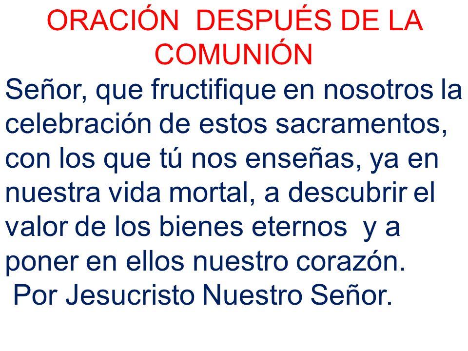 ORACIÓN DESPUÉS DE LA COMUNIÓN Señor, que fructifique en nosotros la celebración de estos sacramentos, con los que tú nos enseñas, ya en nuestra vida