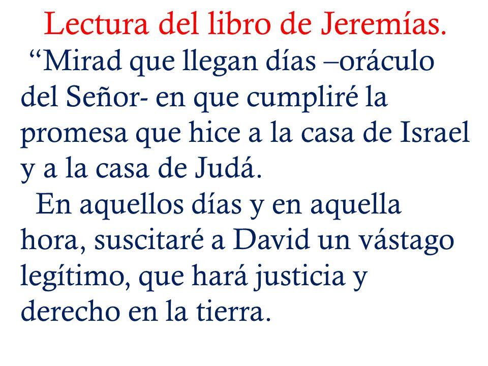Lectura del libro de Jeremías. Mirad que llegan días –oráculo del Señor- en que cumpliré la promesa que hice a la casa de Israel y a la casa de Judá.