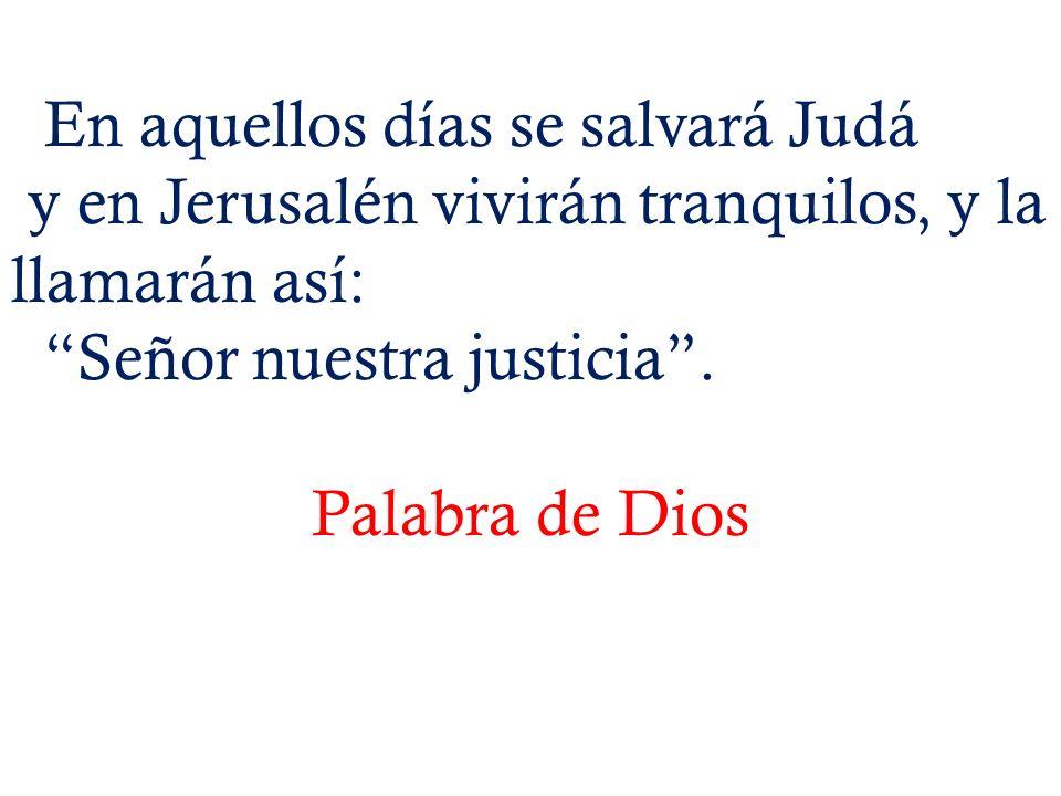 En aquellos días se salvará Judá y en Jerusalén vivirán tranquilos, y la llamarán así: Señor nuestra justicia. Palabra de Dios