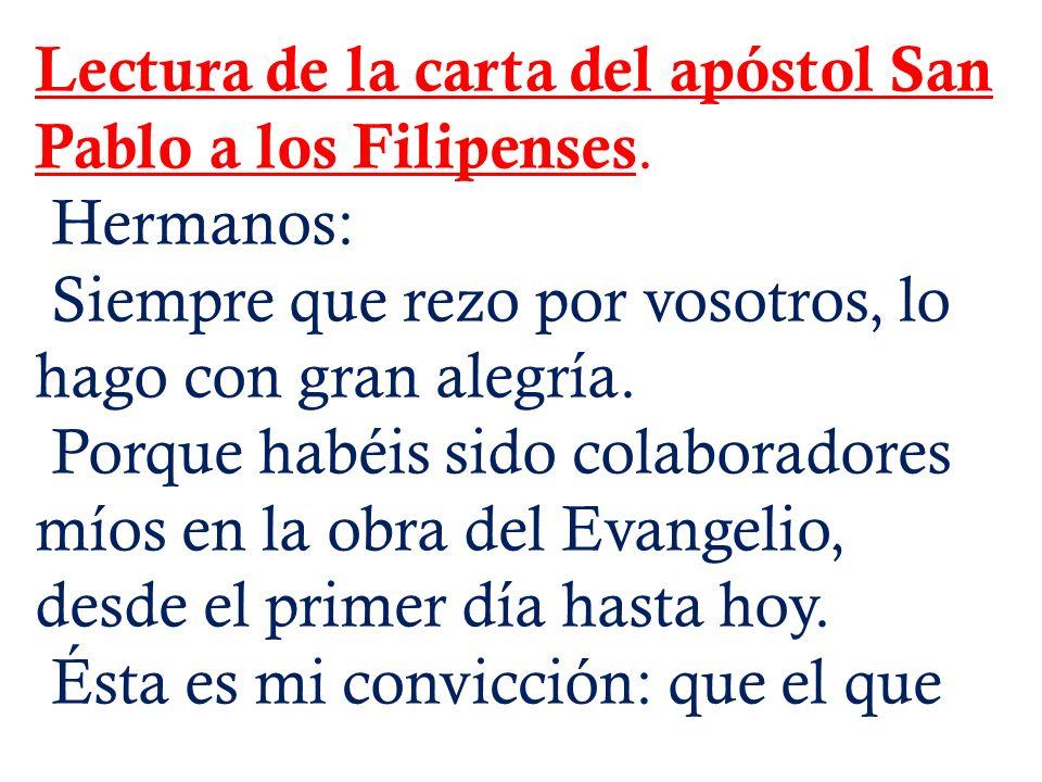 Lectura de la carta del apóstol San Pablo a los Filipenses. Hermanos: Siempre que rezo por vosotros, lo hago con gran alegría. Porque habéis sido cola