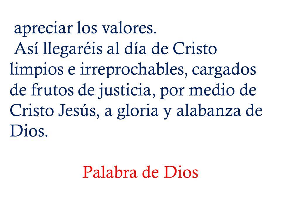 apreciar los valores. Así llegaréis al día de Cristo limpios e irreprochables, cargados de frutos de justicia, por medio de Cristo Jesús, a gloria y a