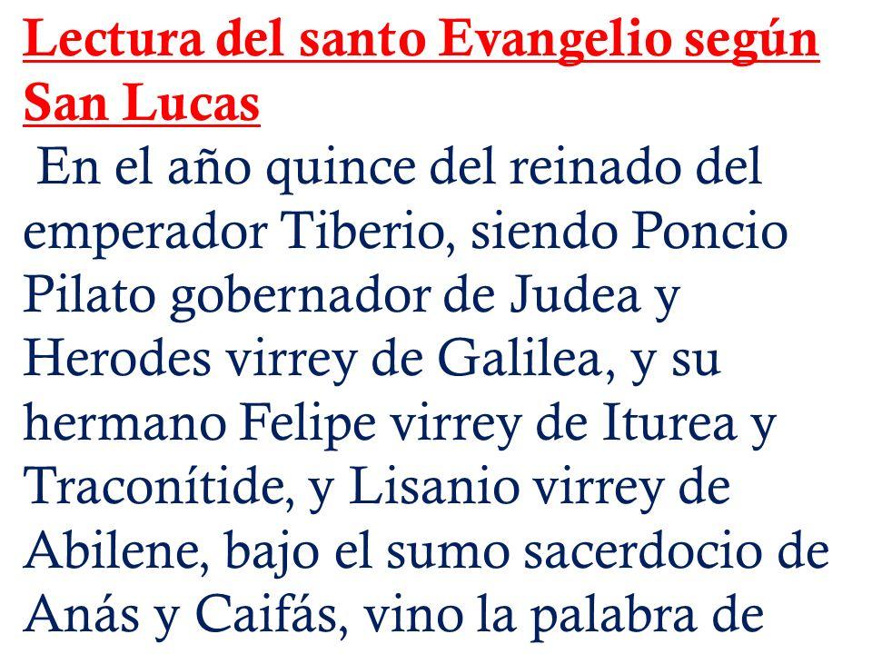 Lectura del santo Evangelio según San Lucas En el año quince del reinado del emperador Tiberio, siendo Poncio Pilato gobernador de Judea y Herodes vir