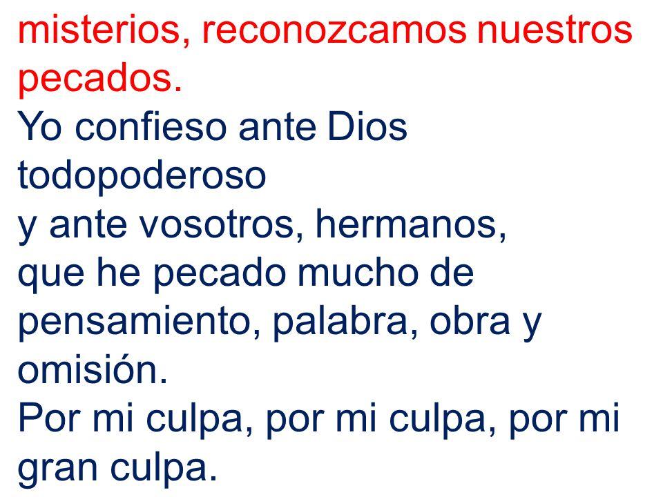 misterios, reconozcamos nuestros pecados. Yo confieso ante Dios todopoderoso y ante vosotros, hermanos, que he pecado mucho de pensamiento, palabra, o