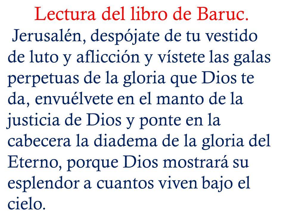 Lectura del libro de Baruc. Jerusalén, despójate de tu vestido de luto y aflicción y vístete las galas perpetuas de la gloria que Dios te da, envuélve