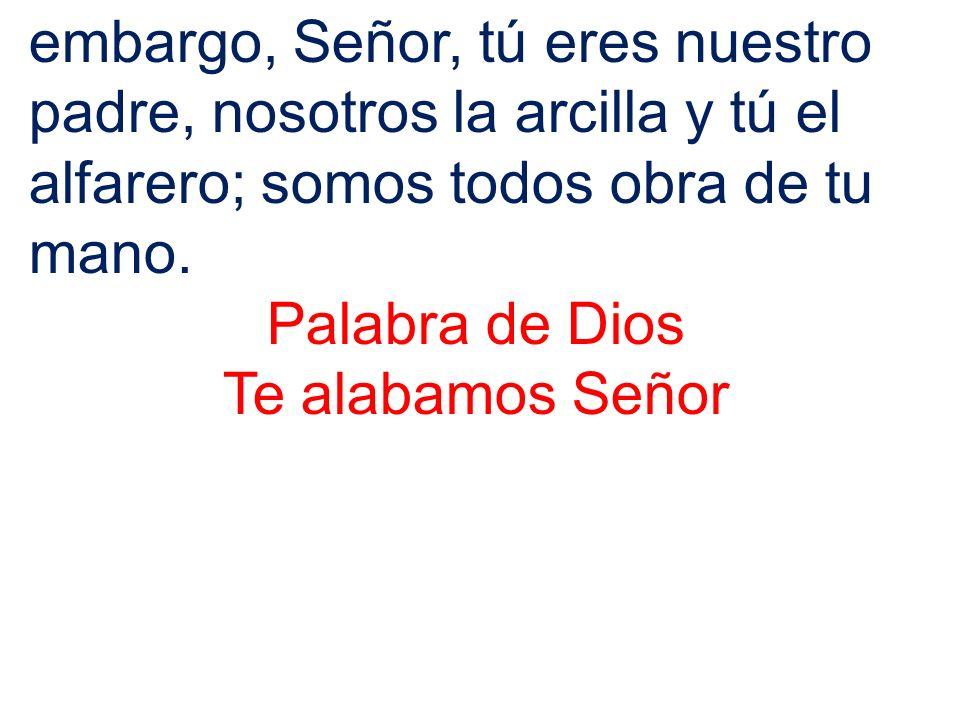 embargo, Señor, tú eres nuestro padre, nosotros la arcilla y tú el alfarero; somos todos obra de tu mano.