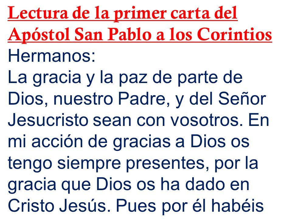Lectura de la primer carta del Apóstol San Pablo a los Corintios Hermanos: La gracia y la paz de parte de Dios, nuestro Padre, y del Señor Jesucristo sean con vosotros.