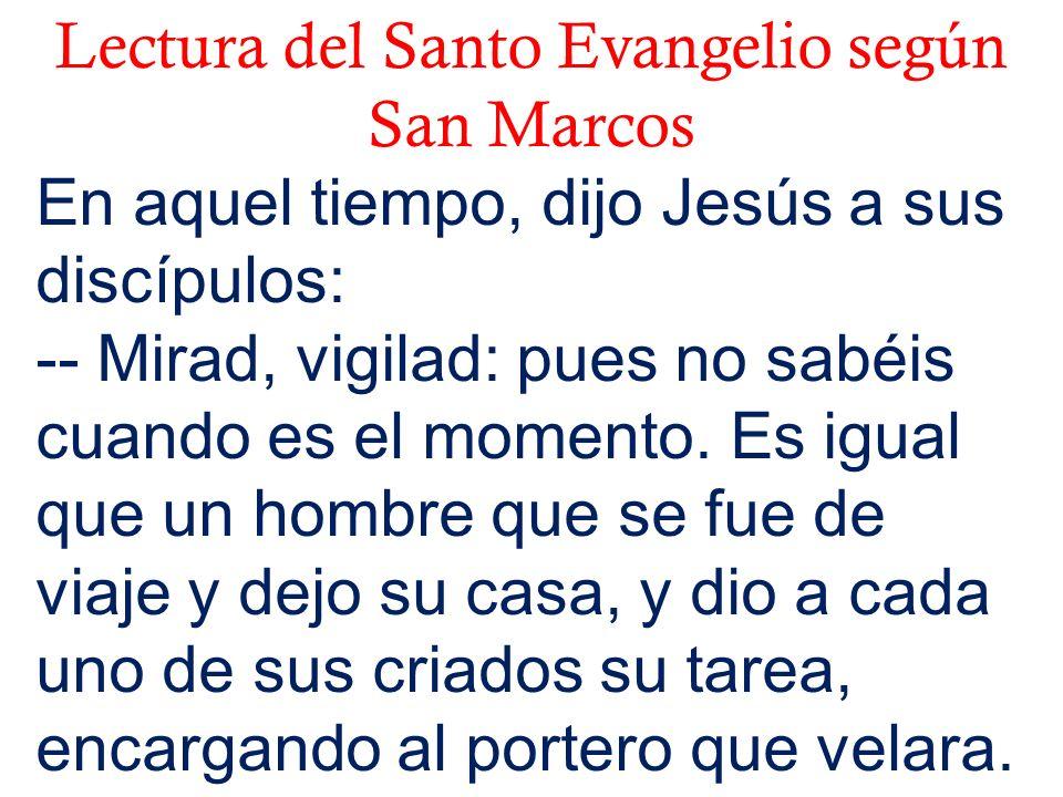 Lectura del Santo Evangelio según San Marcos En aquel tiempo, dijo Jesús a sus discípulos: -- Mirad, vigilad: pues no sabéis cuando es el momento.