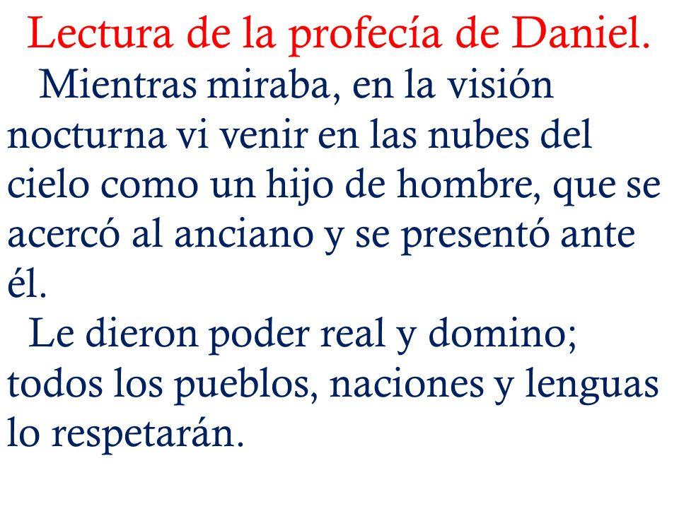 Lectura de la profecía de Daniel. Mientras miraba, en la visión nocturna vi venir en las nubes del cielo como un hijo de hombre, que se acercó al anci