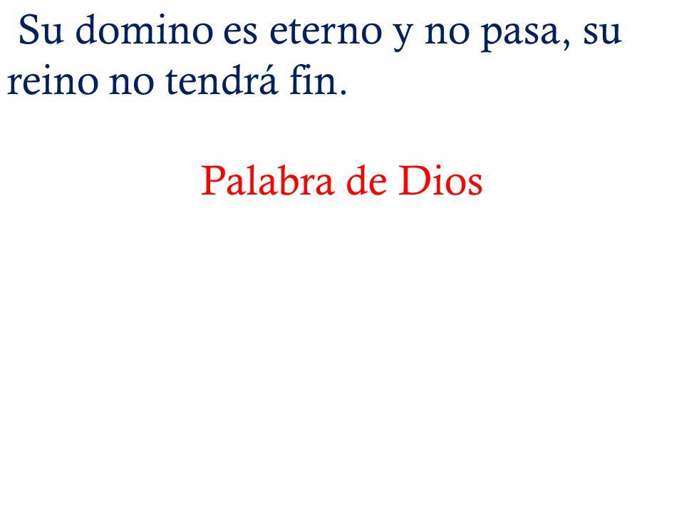 Su domino es eterno y no pasa, su reino no tendrá fin. Palabra de Dios