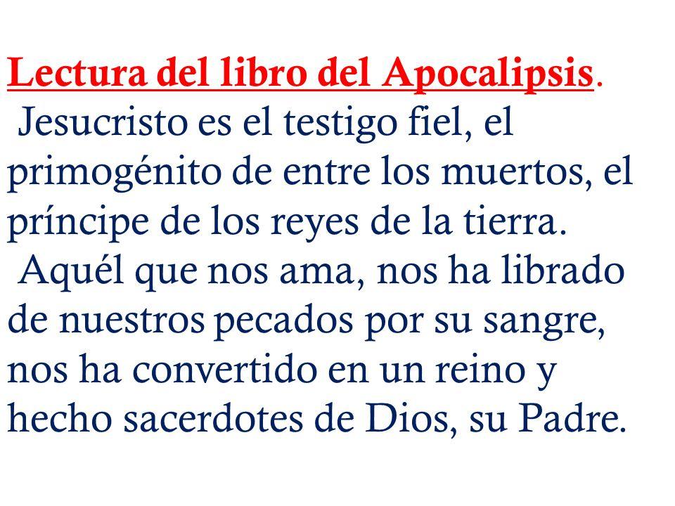 Lectura del libro del Apocalipsis. Jesucristo es el testigo fiel, el primogénito de entre los muertos, el príncipe de los reyes de la tierra. Aquél qu