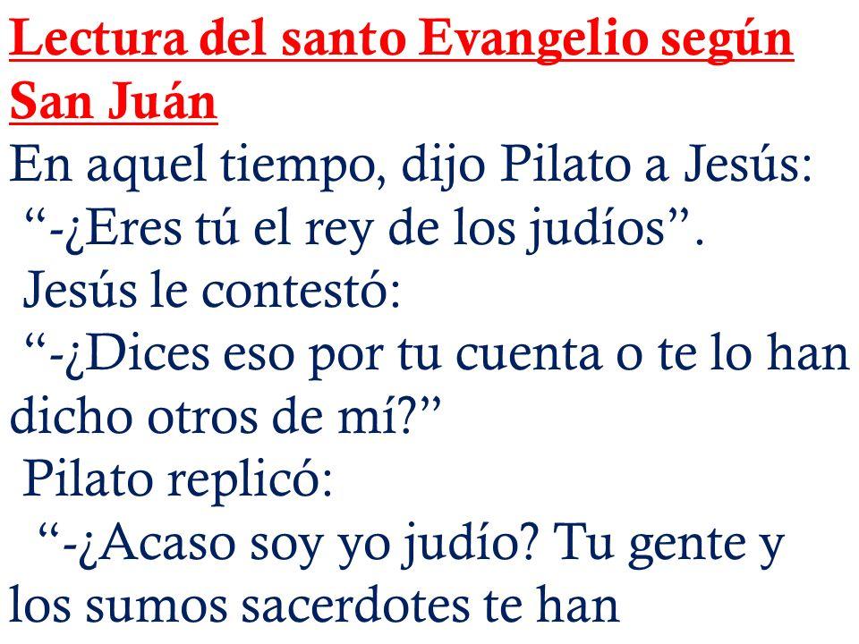 Lectura del santo Evangelio según San Juán En aquel tiempo, dijo Pilato a Jesús: -¿Eres tú el rey de los judíos. Jesús le contestó: -¿Dices eso por tu