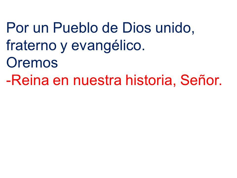 Por un Pueblo de Dios unido, fraterno y evangélico. Oremos -Reina en nuestra historia, Señor.