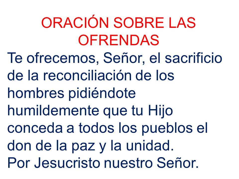 ORACIÓN SOBRE LAS OFRENDAS Te ofrecemos, Señor, el sacrificio de la reconciliación de los hombres pidiéndote humildemente que tu Hijo conceda a todos