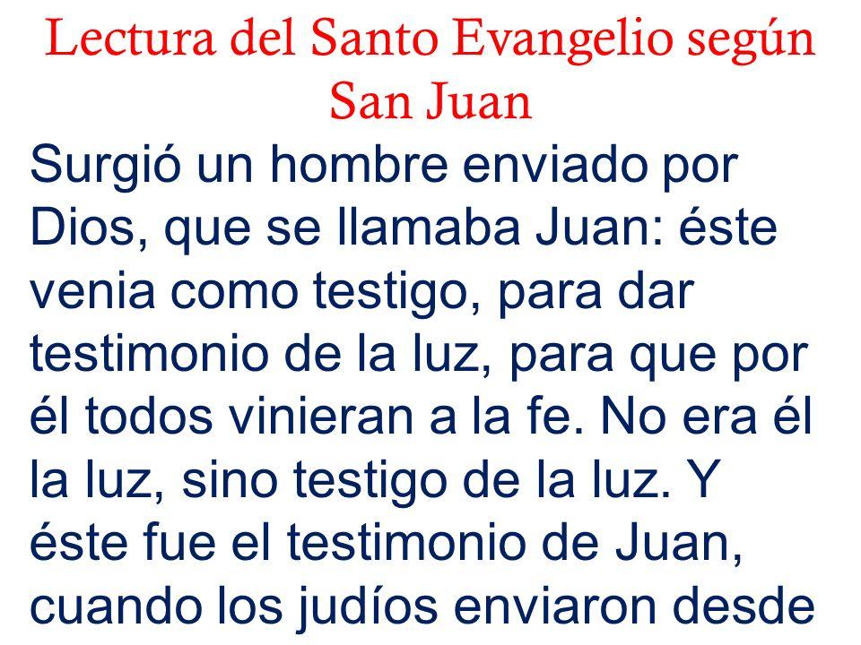 Lectura del Santo Evangelio según San Juan Surgió un hombre enviado por Dios, que se llamaba Juan: éste venia como testigo, para dar testimonio de la