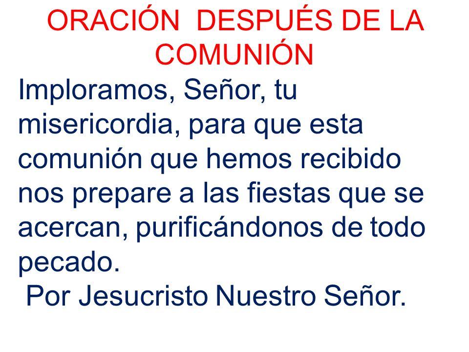 ORACIÓN DESPUÉS DE LA COMUNIÓN Imploramos, Señor, tu misericordia, para que esta comunión que hemos recibido nos prepare a las fiestas que se acercan,