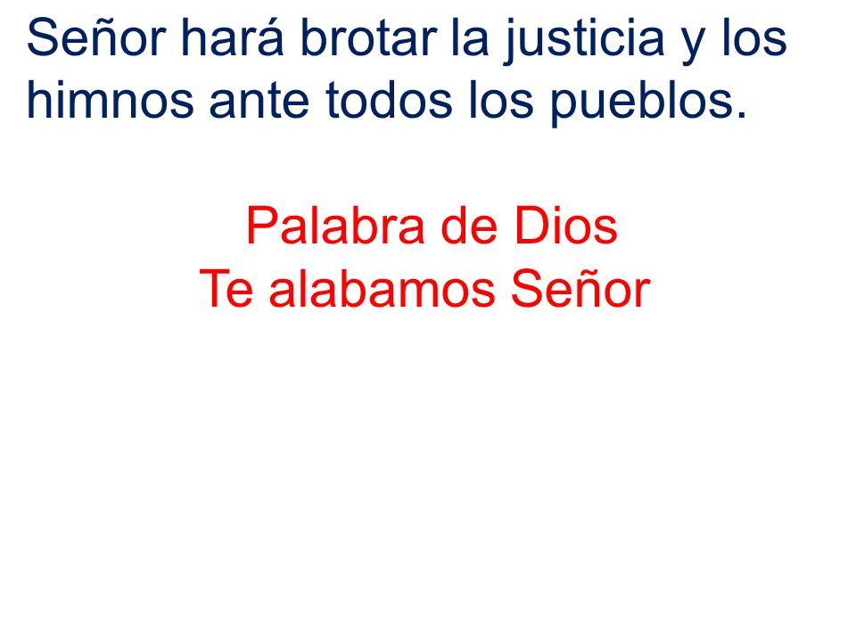 Señor hará brotar la justicia y los himnos ante todos los pueblos. Palabra de Dios Te alabamos Señor