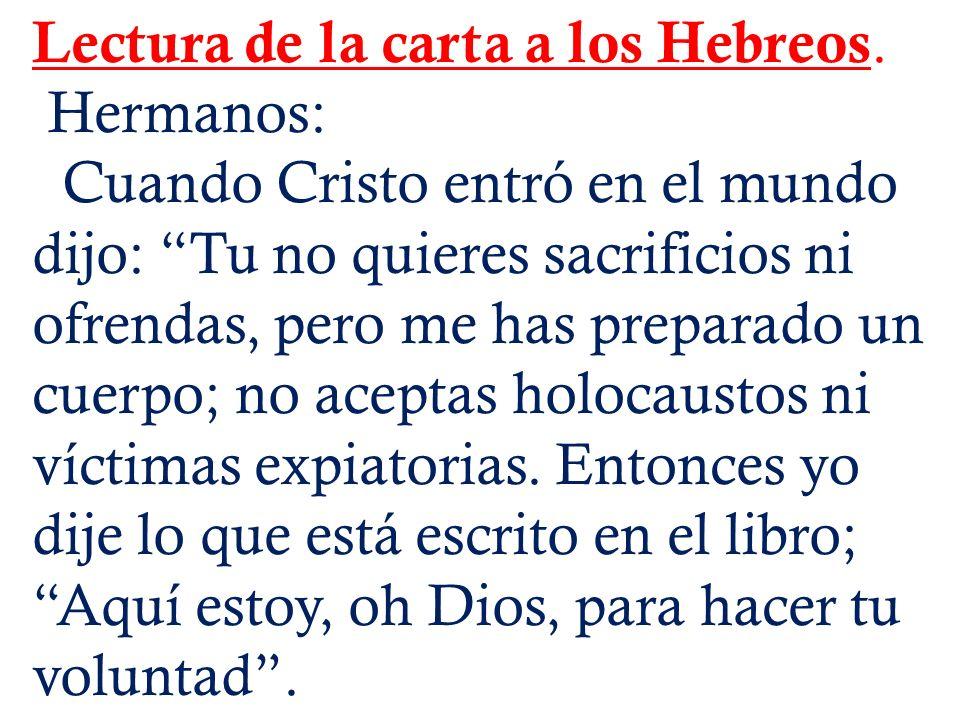 Lectura de la carta a los Hebreos. Hermanos: Cuando Cristo entró en el mundo dijo: Tu no quieres sacrificios ni ofrendas, pero me has preparado un cue
