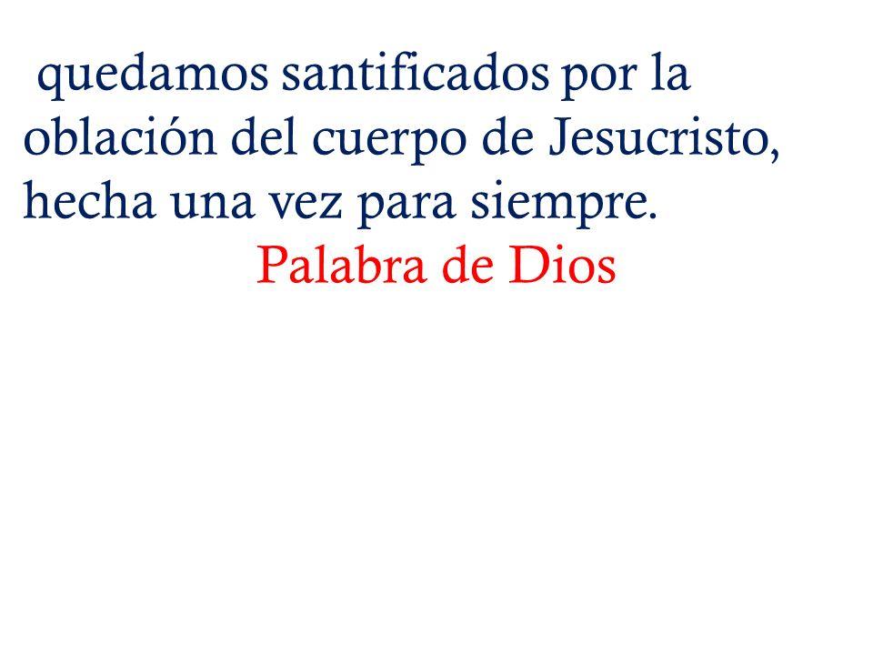 quedamos santificados por la oblación del cuerpo de Jesucristo, hecha una vez para siempre. Palabra de Dios