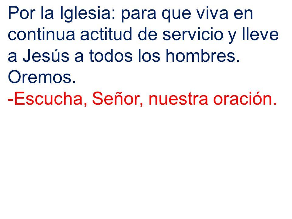 Por la Iglesia: para que viva en continua actitud de servicio y lleve a Jesús a todos los hombres. Oremos. -Escucha, Señor, nuestra oración.