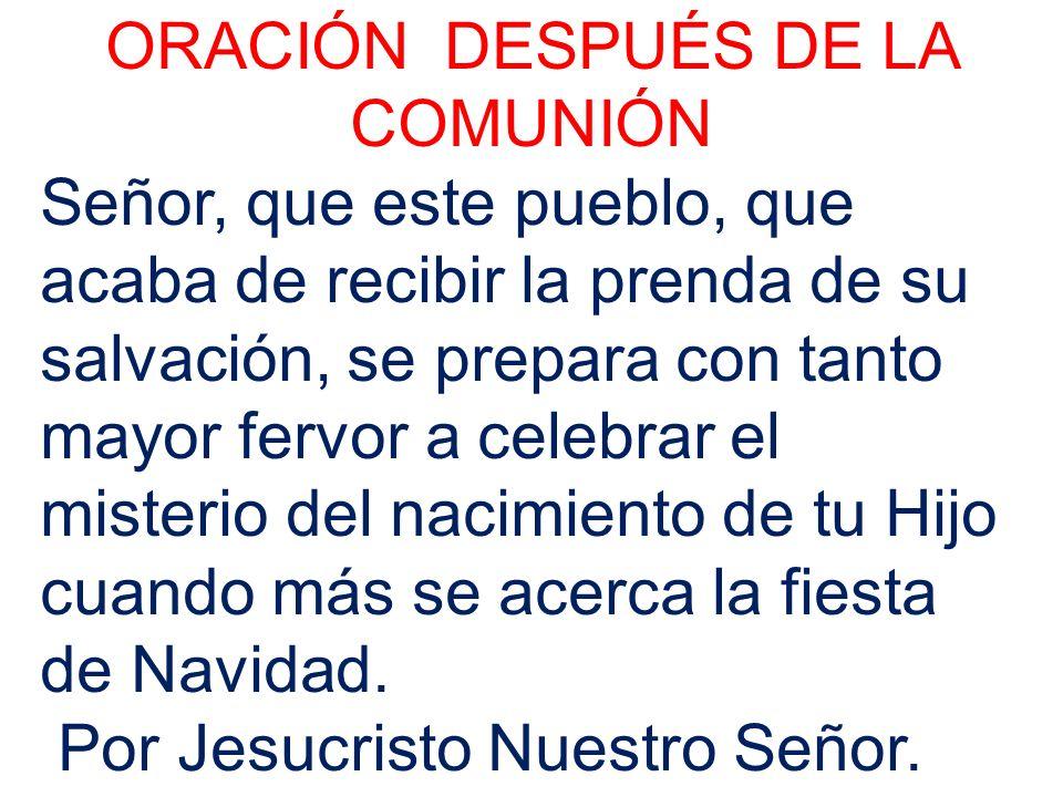 ORACIÓN DESPUÉS DE LA COMUNIÓN Señor, que este pueblo, que acaba de recibir la prenda de su salvación, se prepara con tanto mayor fervor a celebrar el