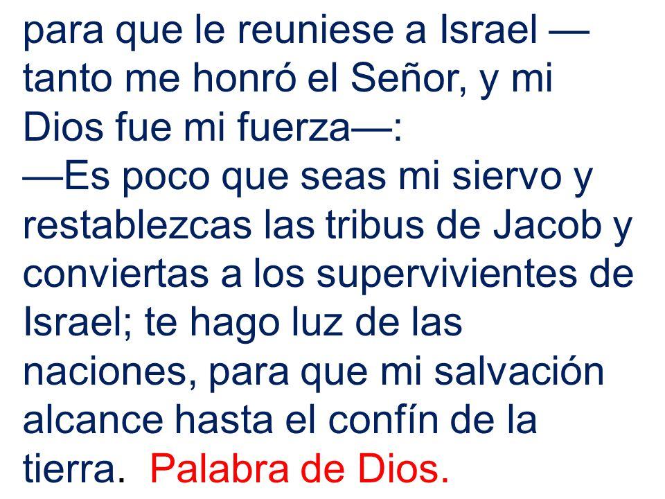 para que le reuniese a Israel tanto me honró el Señor, y mi Dios fue mi fuerza: Es poco que seas mi siervo y restablezcas las tribus de Jacob y convie