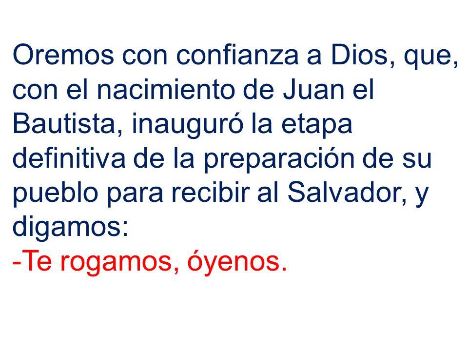 Oremos con confianza a Dios, que, con el nacimiento de Juan el Bautista, inauguró la etapa definitiva de la preparación de su pueblo para recibir al S