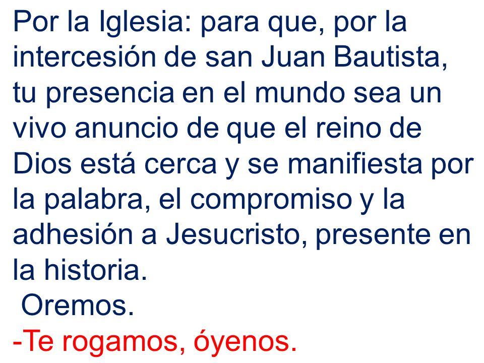 Por la Iglesia: para que, por la intercesión de san Juan Bautista, tu presencia en el mundo sea un vivo anuncio de que el reino de Dios está cerca y s