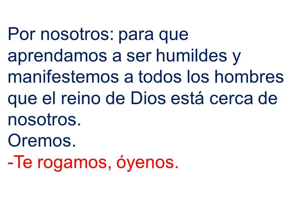 Por nosotros: para que aprendamos a ser humildes y manifestemos a todos los hombres que el reino de Dios está cerca de nosotros. Oremos. -Te rogamos,